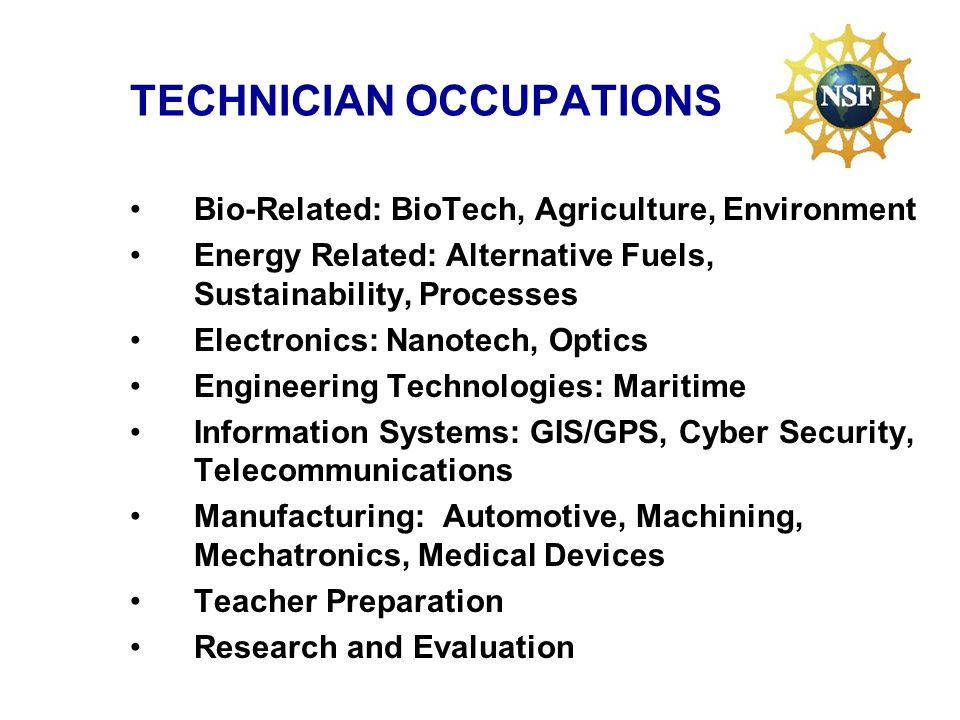 TECHNICIAN OCCUPATIONS Bio-Related: BioTech, Agriculture, Environment Energy Related: Alternative Fuels, Sustainability, Processes Electronics: Nanotech, Optics Engineering Technologies: Maritime Information Systems: GIS/GPS, Cyber Security, Telecommunications Manufacturing: Automotive, Machining, Mechatronics, Medical Devices Teacher Preparation Research and Evaluation