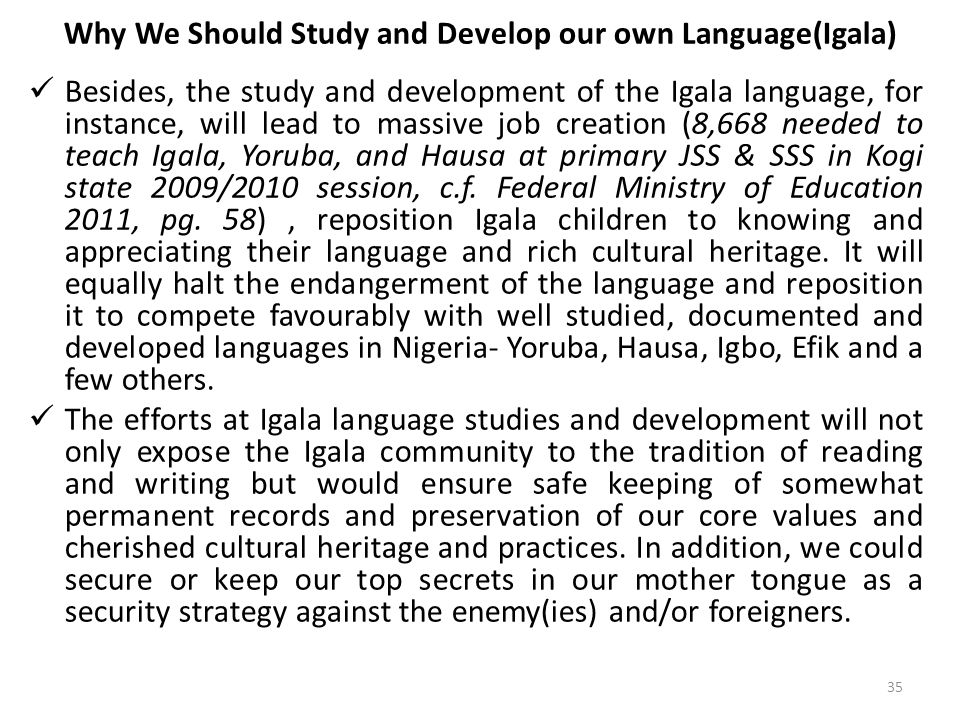 Why We Should Study and Develop our own Language(Igala) Besides, the study and development of the Igala language, for instance, will lead to massive job creation (8,668 needed to teach Igala, Yoruba, and Hausa at primary JSS & SSS in Kogi state 2009/2010 session, c.f.