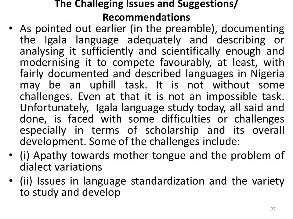 The Challeging Issues and Suggestions/ Recommendations As pointed out earlier (in the preamble), documenting the Igala language adequately and describing or analysing it sufficiently and scientifically enough and modernising it to compete favourably, at least, with fairly documented and described languages in Nigeria may be an uphill task.