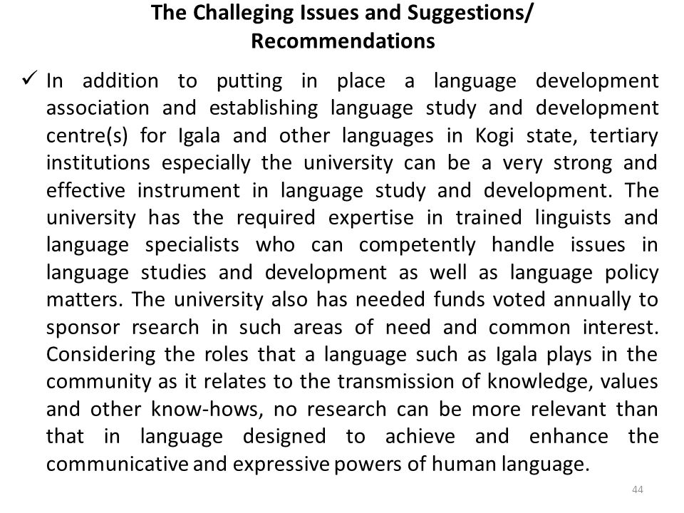 The Challeging Issues and Suggestions/ Recommendations In addition to putting in place a language development association and establishing language study and development centre(s) for Igala and other languages in Kogi state, tertiary institutions especially the university can be a very strong and effective instrument in language study and development.