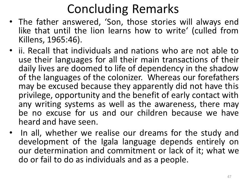 Concluding Remarks The father answered, Son, those stories will always end like that until the lion learns how to write (culled from Killens, 1965:46).