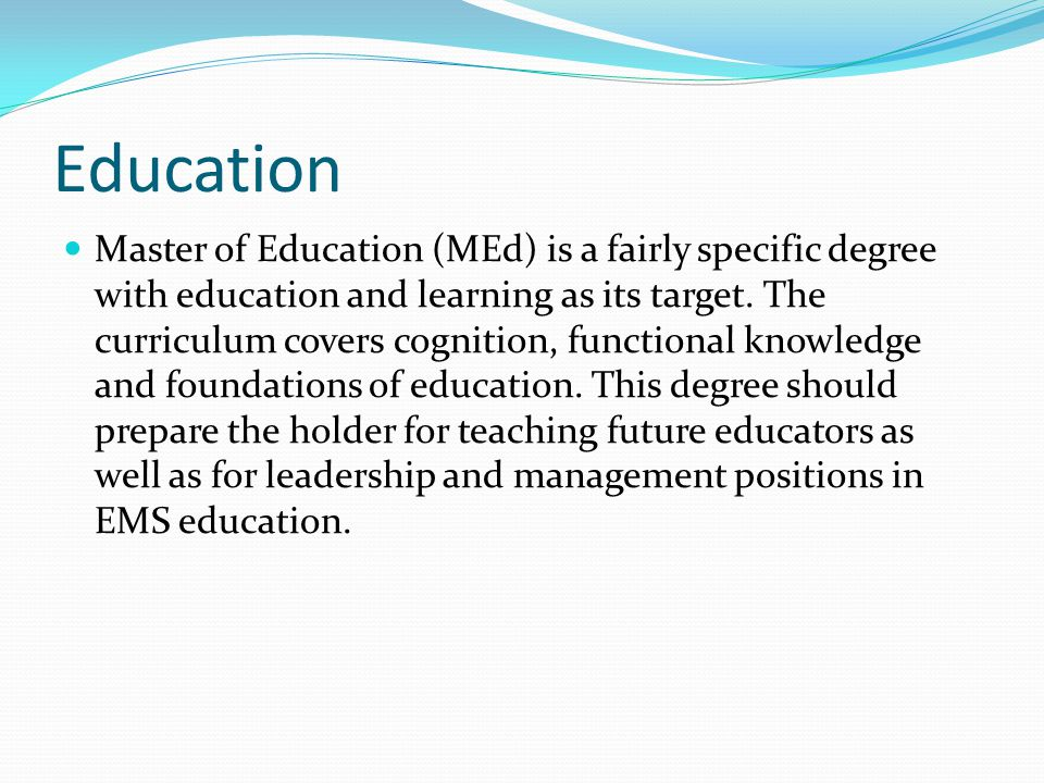 Education Master of Education (MEd) is a fairly specific degree with education and learning as its target.