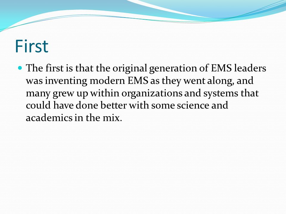 First The first is that the original generation of EMS leaders was inventing modern EMS as they went along, and many grew up within organizations and systems that could have done better with some science and academics in the mix.