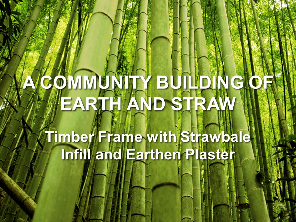 A COMMUNITY BUILDING OF EARTH AND STRAW Timber Frame with Strawbale Infill and Earthen Plaster
