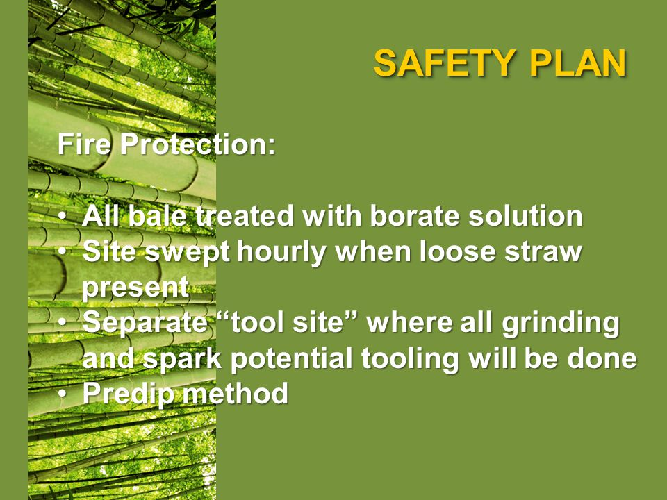 SAFETY PLAN Fire Protection: All bale treated with borate solutionAll bale treated with borate solution Site swept hourly when loose strawSite swept hourly when loose straw present present Separate tool site where all grinding and spark potential tooling will be doneSeparate tool site where all grinding and spark potential tooling will be done Predip methodPredip method