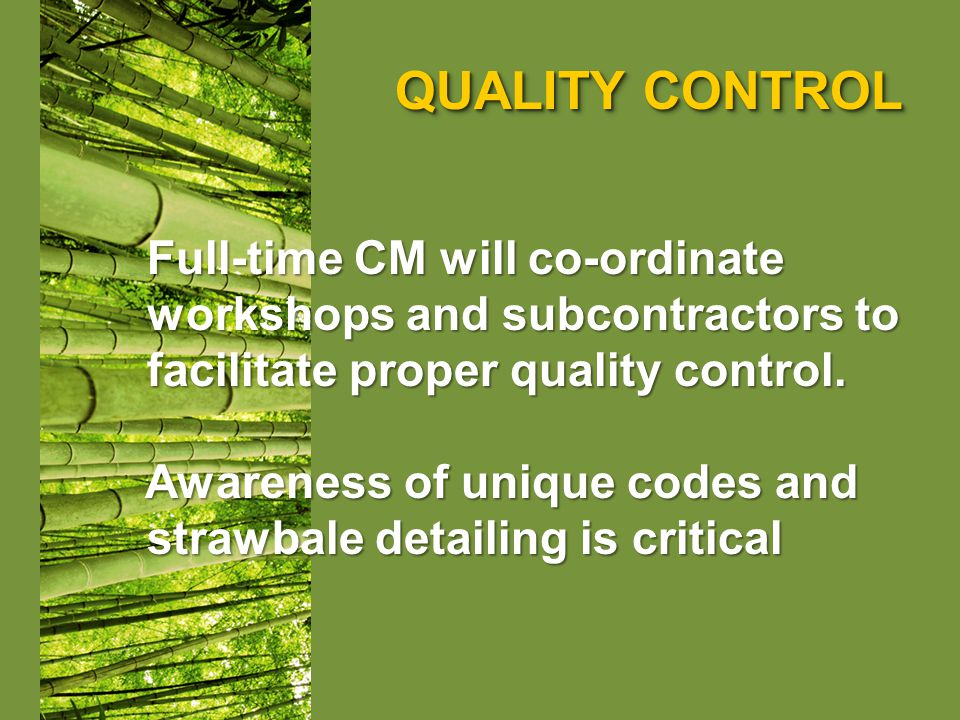 QUALITY CONTROL Full-time CM will co-ordinate Full-time CM will co-ordinate workshops and subcontractors to workshops and subcontractors to facilitate proper quality control.