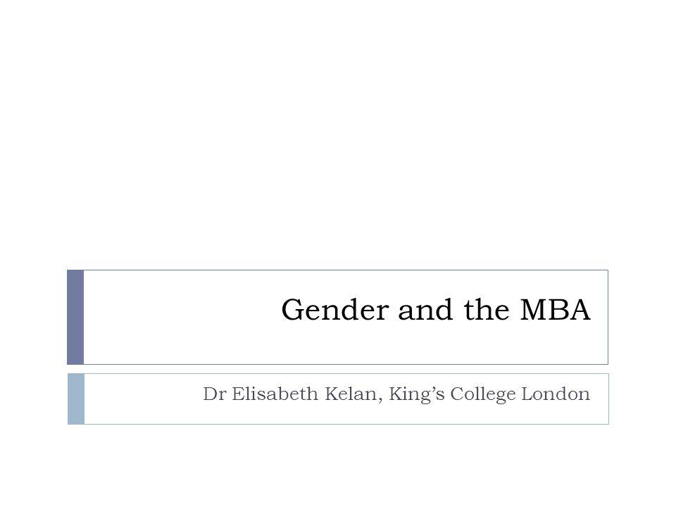 Gender and the MBA Dr Elisabeth Kelan, Kings College London