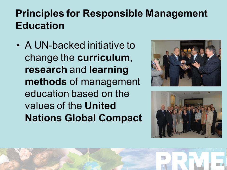 Principles for Responsible Management Education A UN-backed initiative to change the curriculum, research and learning methods of management education based on the values of the United Nations Global Compact