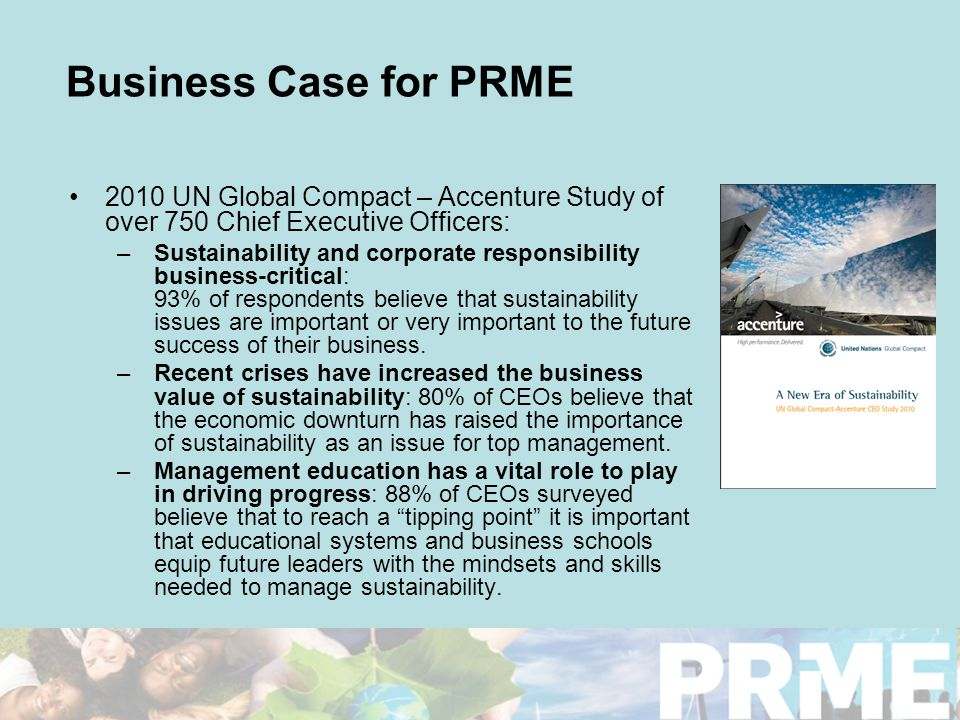 Business Case for PRME 2010 UN Global Compact – Accenture Study of over 750 Chief Executive Officers: –Sustainability and corporate responsibility business-critical: 93% of respondents believe that sustainability issues are important or very important to the future success of their business.