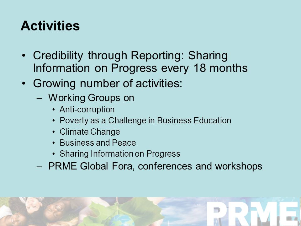 Activities Credibility through Reporting: Sharing Information on Progress every 18 months Growing number of activities: –Working Groups on Anti-corruption Poverty as a Challenge in Business Education Climate Change Business and Peace Sharing Information on Progress –PRME Global Fora, conferences and workshops