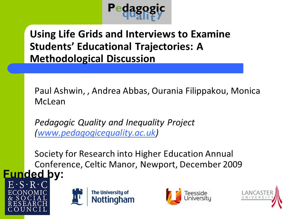 Paul Ashwin,, Andrea Abbas, Ourania Filippakou, Monica McLean Pedagogic Quality and Inequality Project (www.pedagogicequality.ac.uk) Society for Research into Higher Education Annual Conference, Celtic Manor, Newport, December 2009www.pedagogicequality.ac.uk Funded by: Using Life Grids and Interviews to Examine Students Educational Trajectories: A Methodological Discussion