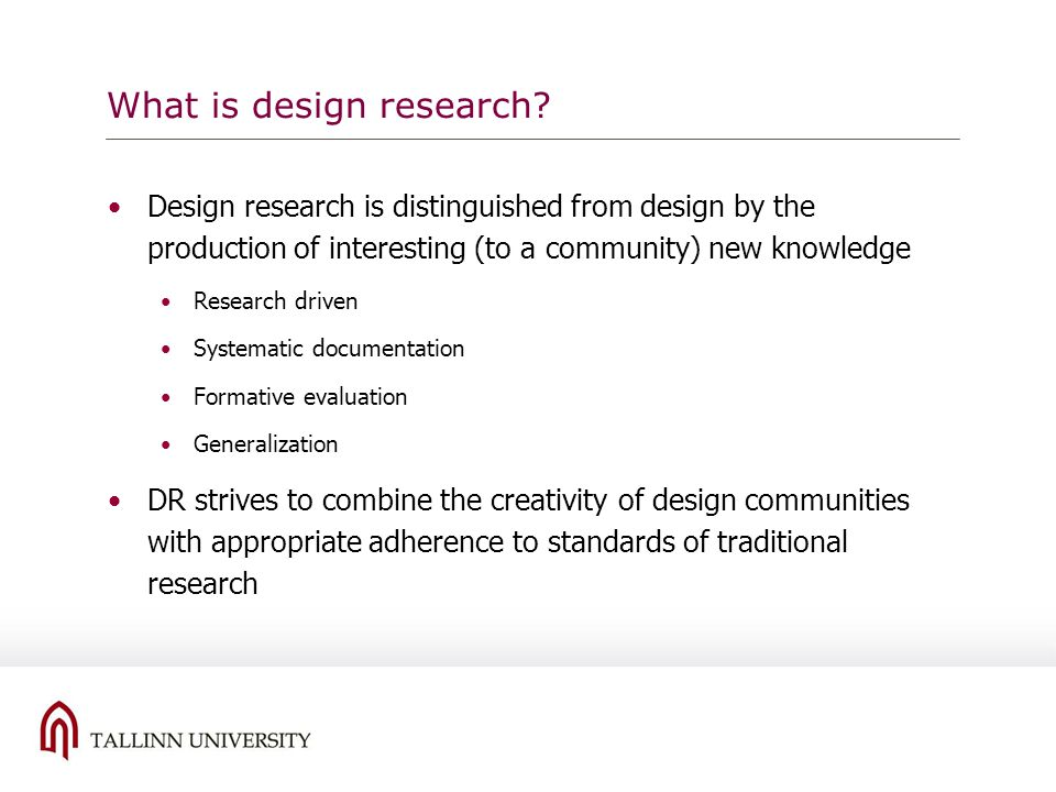 What is design research? Design research is distinguished from design by the production of interesting (to a community) new knowledge Research driven