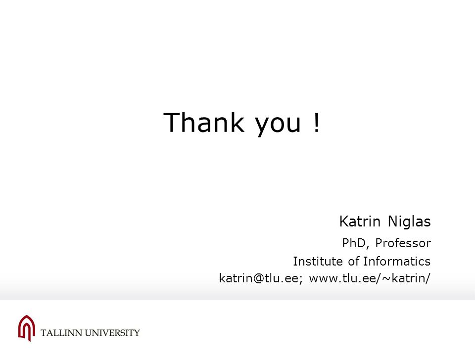 Katrin Niglas PhD, Professor Institute of Informatics katrin@tlu.ee; www.tlu.ee/~katrin/ Thank you !