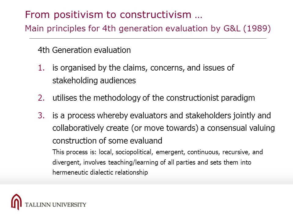From positivism to constructivism … Main principles for 4th generation evaluation by G&L (1989) 4th Generation evaluation 1.is organised by the claims