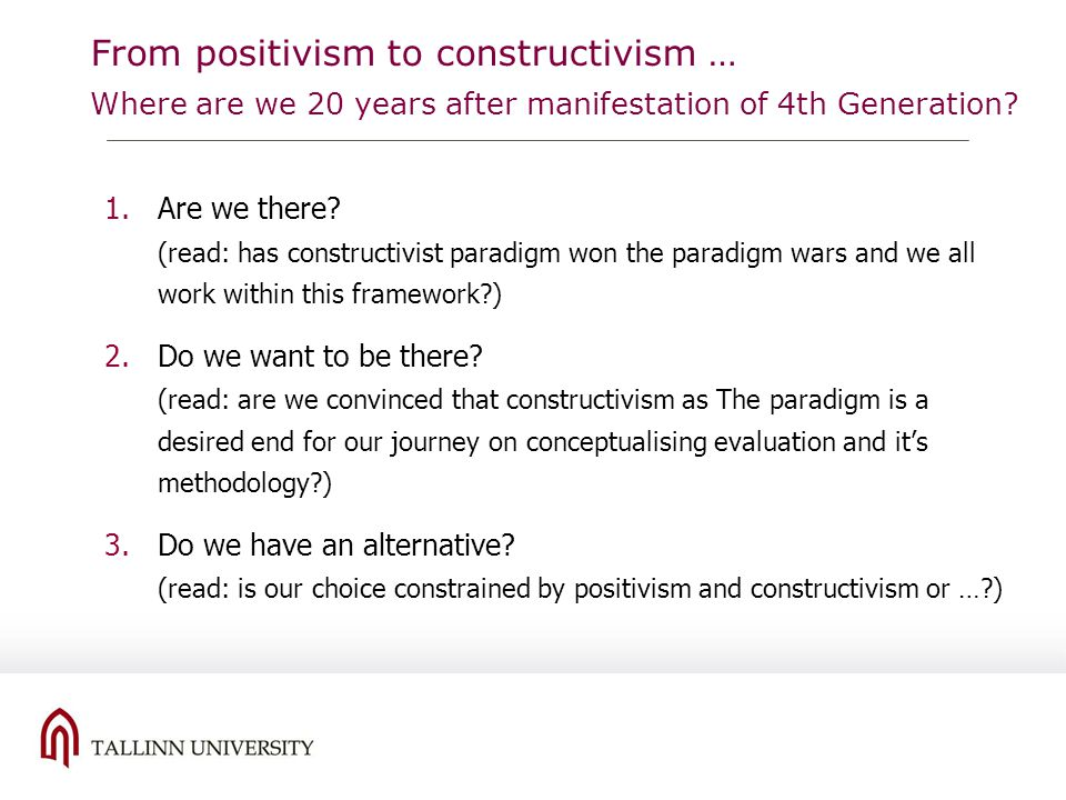 From positivism to constructivism … Where are we 20 years after manifestation of 4th Generation? 1.Are we there? (read: has constructivist paradigm wo