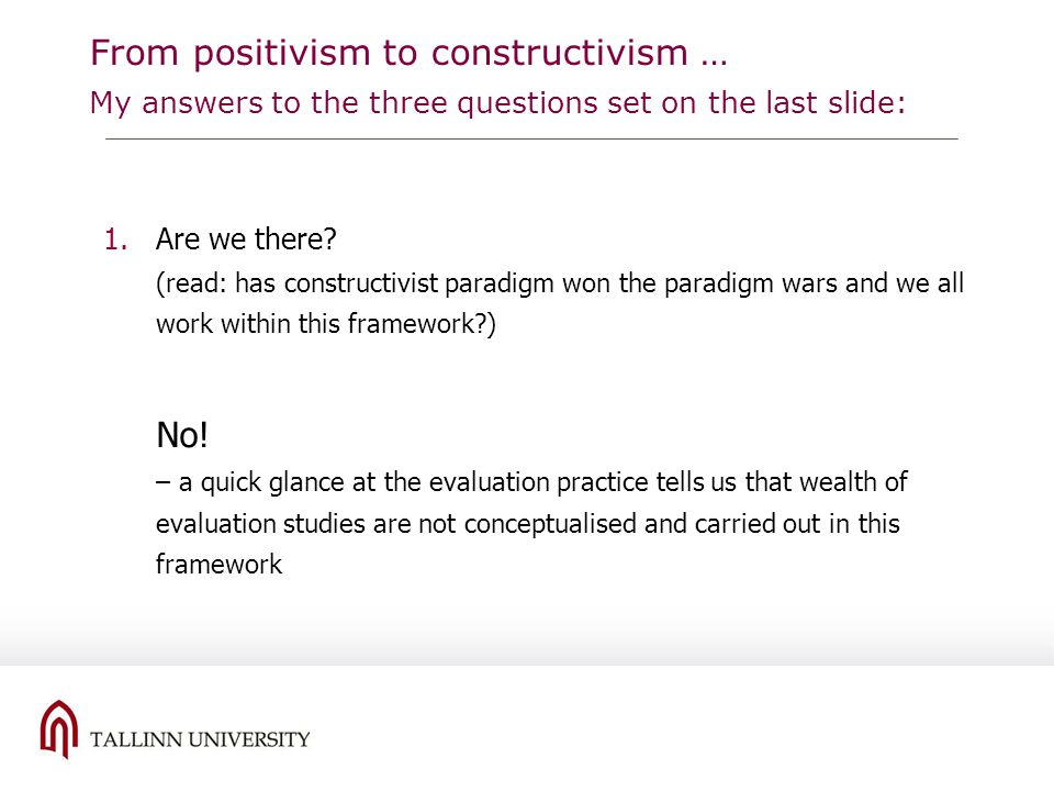 From positivism to constructivism … My answers to the three questions set on the last slide: 1.Are we there? (read: has constructivist paradigm won th
