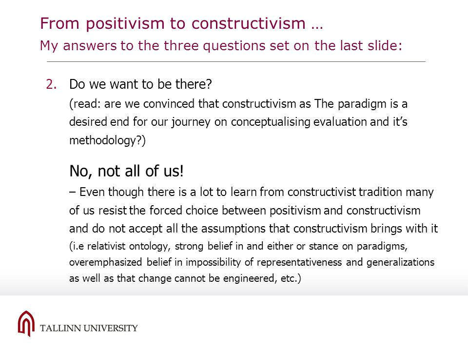 From positivism to constructivism … My answers to the three questions set on the last slide: 2.Do we want to be there? (read: are we convinced that co