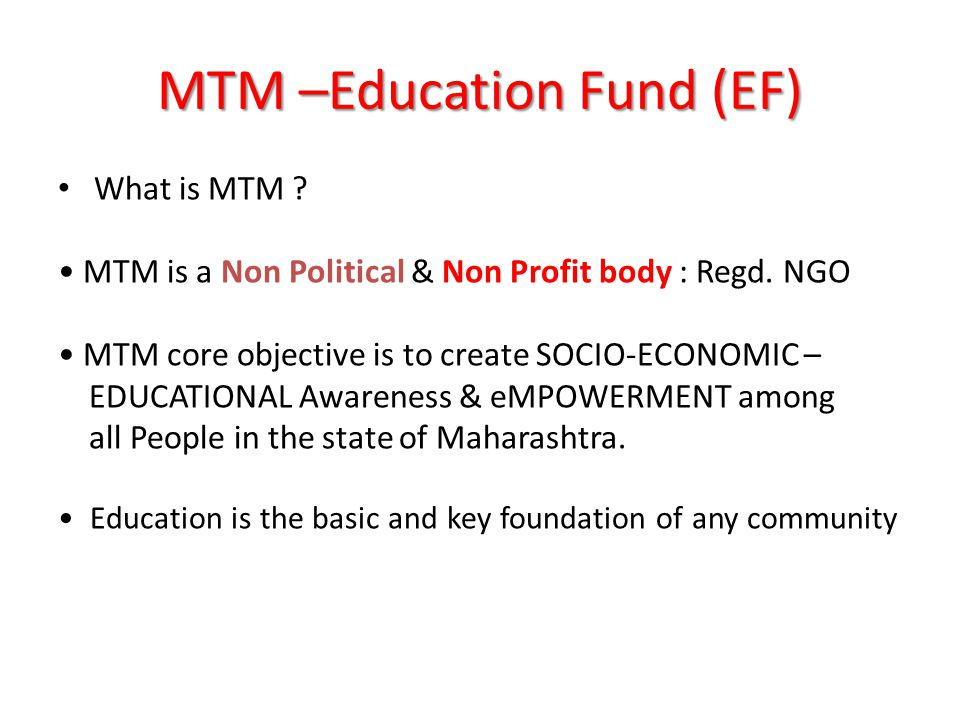 MTM –Education Fund (EF) What is MTM . MTM is a Non Political & Non Profit body : Regd.