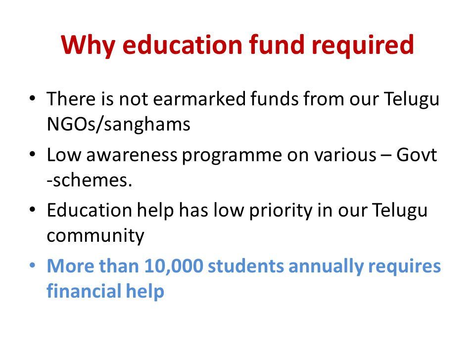 Why education fund required There is not earmarked funds from our Telugu NGOs/sanghams Low awareness programme on various – Govt -schemes.