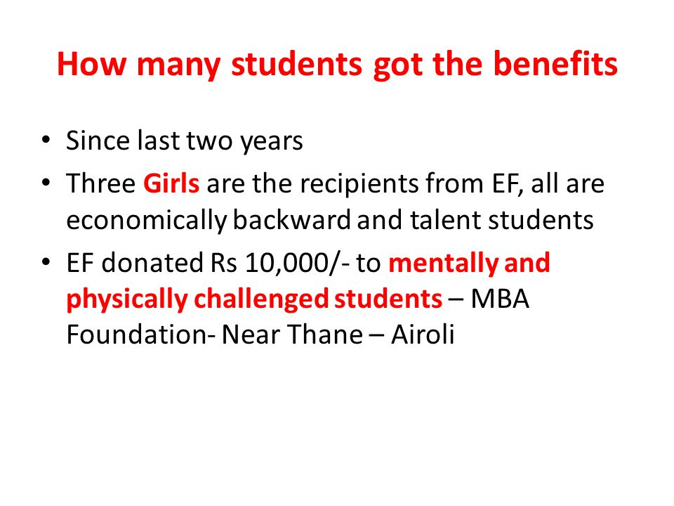 How many students got the benefits Since last two years Three Girls are the recipients from EF, all are economically backward and talent students EF donated Rs 10,000/- to mentally and physically challenged students – MBA Foundation- Near Thane – Airoli