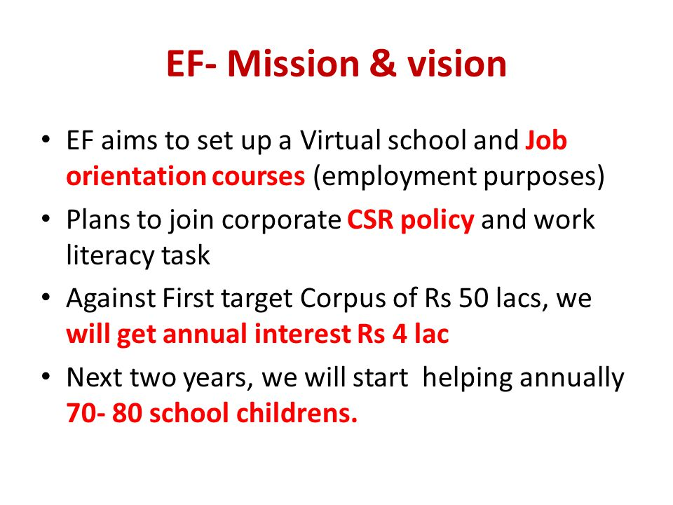 EF aims to set up a Virtual school and Job orientation courses (employment purposes) Plans to join corporate CSR policy and work literacy task Against First target Corpus of Rs 50 lacs, we will get annual interest Rs 4 lac Next two years, we will start helping annually school childrens.