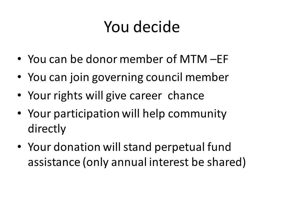 You decide You can be donor member of MTM –EF You can join governing council member Your rights will give career chance Your participation will help community directly Your donation will stand perpetual fund assistance (only annual interest be shared)