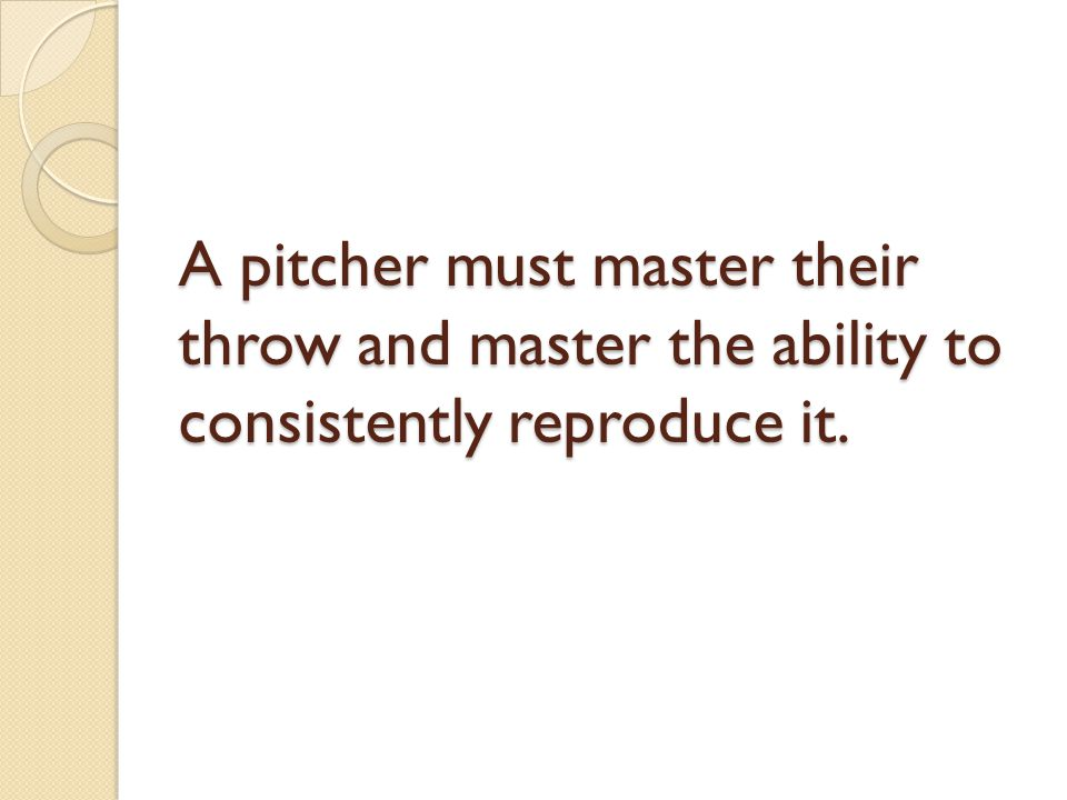 A pitcher must master their throw and master the ability to consistently reproduce it.