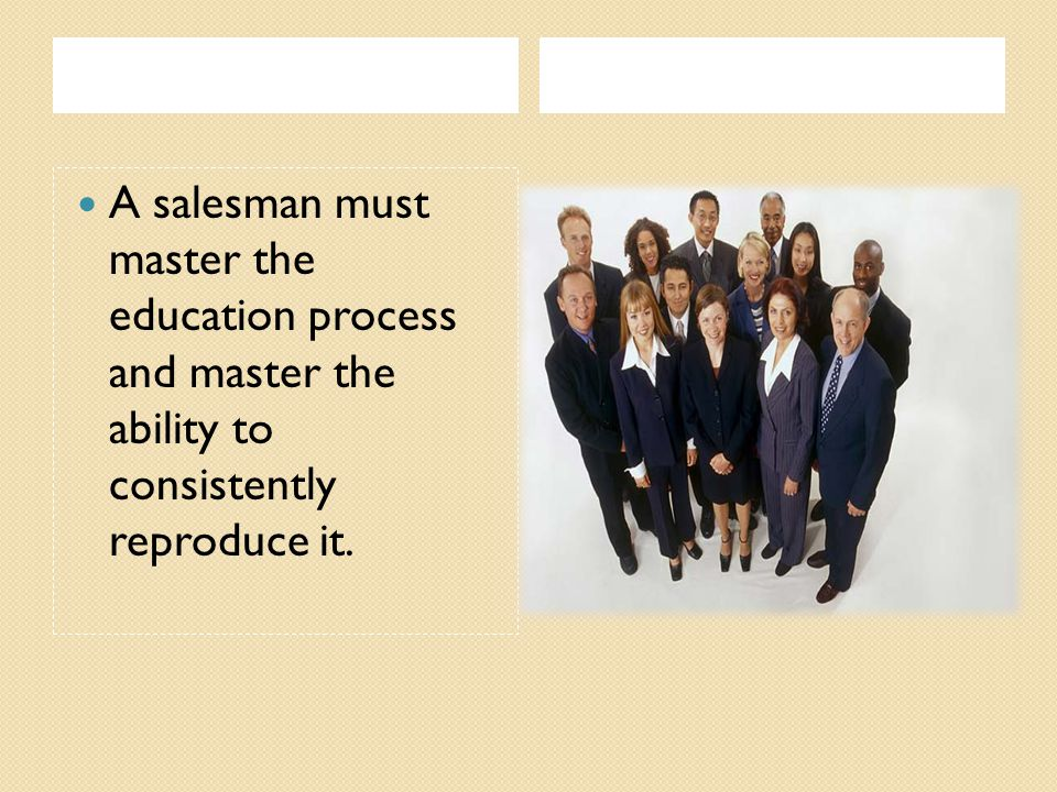 A salesman must master the education process and master the ability to consistently reproduce it.