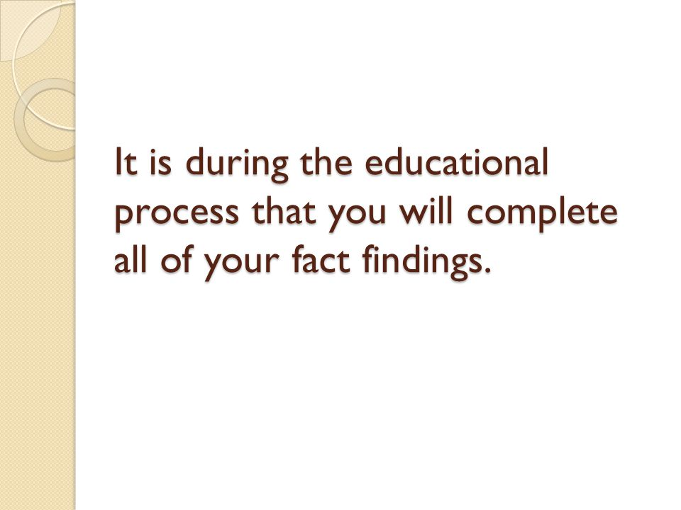 It is during the educational process that you will complete all of your fact findings.