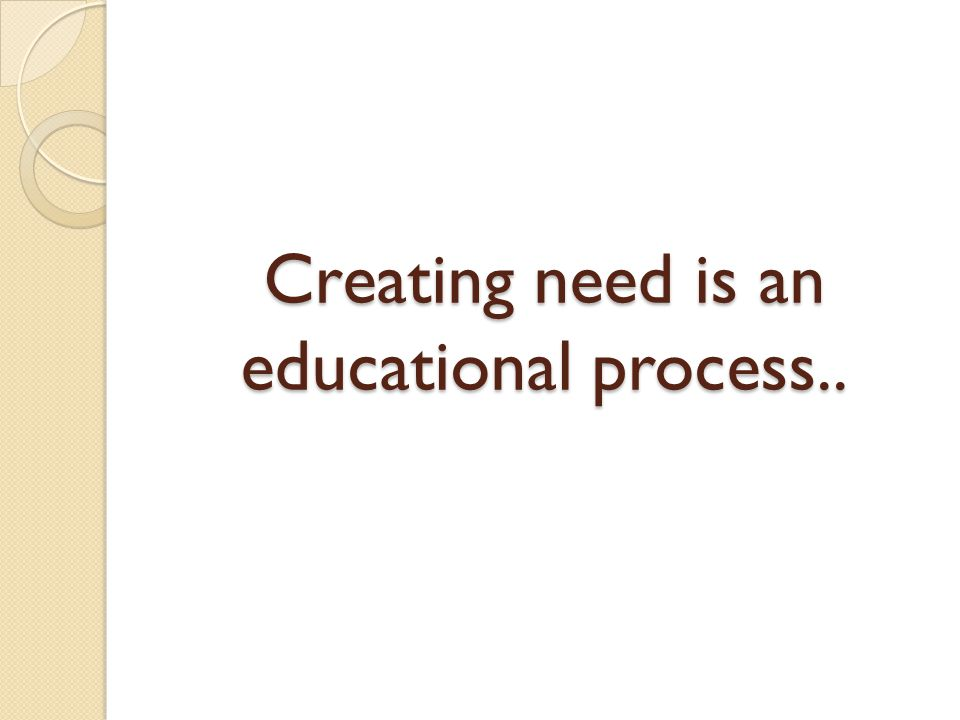 Creating need is an educational process..