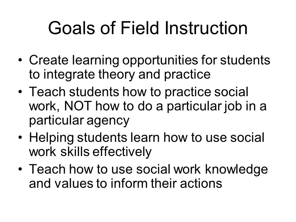 Goals of Field Instruction Create learning opportunities for students to integrate theory and practice Teach students how to practice social work, NOT