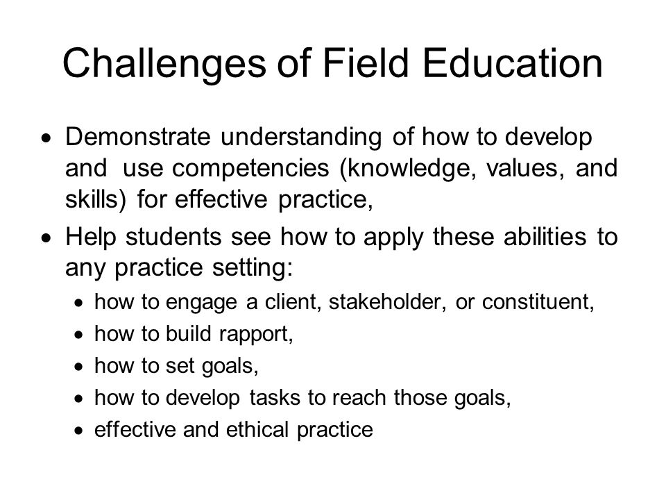 Challenges of Field Education Demonstrate understanding of how to develop and use competencies (knowledge, values, and skills) for effective practice,