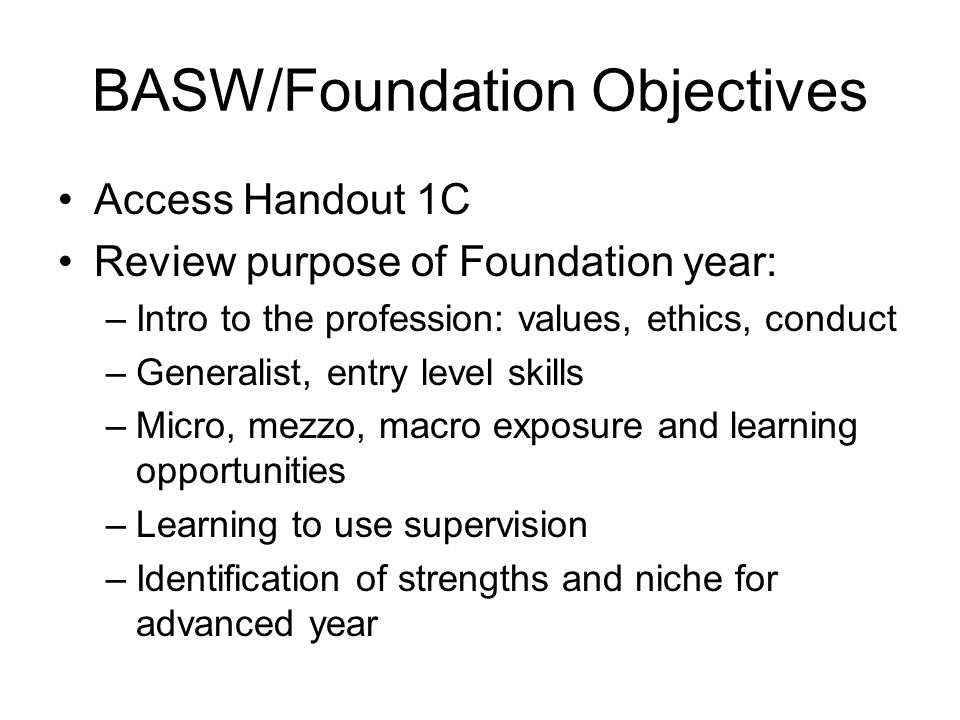 BASW/Foundation Objectives Access Handout 1C Review purpose of Foundation year: –Intro to the profession: values, ethics, conduct –Generalist, entry l