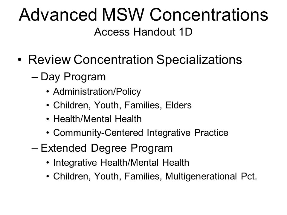 Advanced MSW Concentrations Access Handout 1D Review Concentration Specializations –Day Program Administration/Policy Children, Youth, Families, Elder