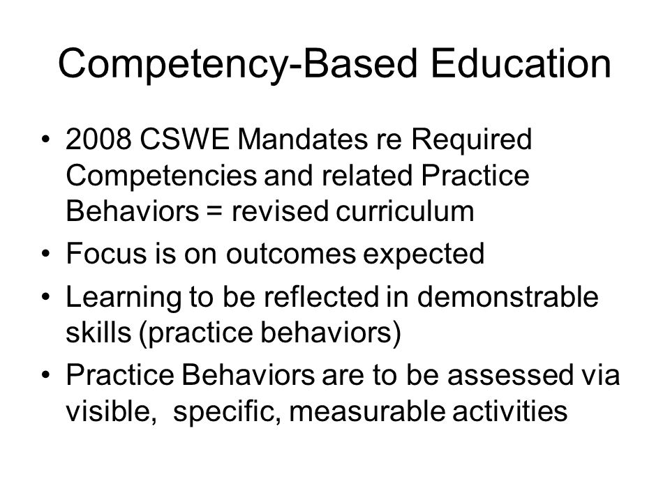 Competency-Based Education 2008 CSWE Mandates re Required Competencies and related Practice Behaviors = revised curriculum Focus is on outcomes expect