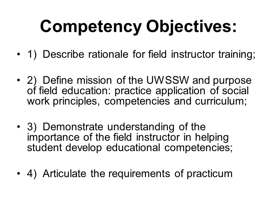 Activity: Teaching to Competencies - Handout 1F Identify agency mission with mission and social work services and compatibility with SSW mission and competency education Identify areas of agency overlap and challenge in providing instruction in SW competencies Module 4 will assist in developing agency- specific activities to meet competency requirements; Assigned Field Faculty can also consult, assist