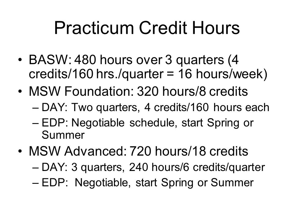 Practicum Credit Hours BASW: 480 hours over 3 quarters (4 credits/160 hrs./quarter = 16 hours/week) MSW Foundation: 320 hours/8 credits –DAY: Two quar