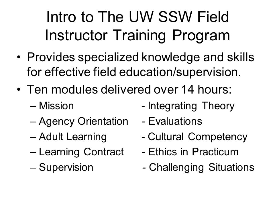 Intro to The UW SSW Field Instructor Training Program Provides specialized knowledge and skills for effective field education/supervision. Ten modules