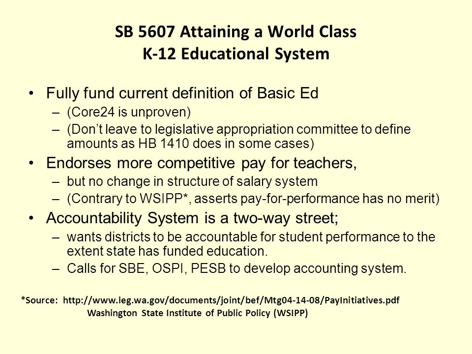 SB 5607 Attaining a World Class K-12 Educational System Fully fund current definition of Basic Ed –(Core24 is unproven) –(Dont leave to legislative appropriation committee to define amounts as HB 1410 does in some cases) Endorses more competitive pay for teachers, –but no change in structure of salary system –(Contrary to WSIPP*, asserts pay-for-performance has no merit) Accountability System is a two-way street; –wants districts to be accountable for student performance to the extent state has funded education.
