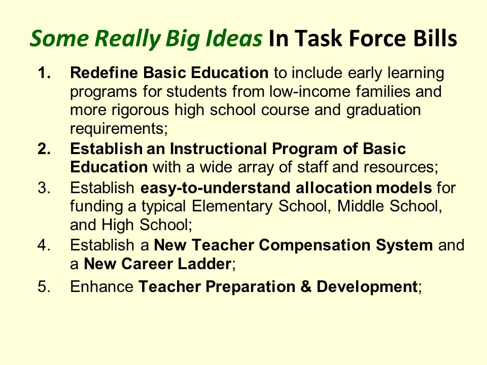 Some Really Big Ideas In Task Force Bills 1.Redefine Basic Education to include early learning programs for students from low-income families and more rigorous high school course and graduation requirements; 2.Establish an Instructional Program of Basic Education with a wide array of staff and resources; 3.Establish easy-to-understand allocation models for funding a typical Elementary School, Middle School, and High School; 4.Establish a New Teacher Compensation System and a New Career Ladder; 5.Enhance Teacher Preparation & Development;