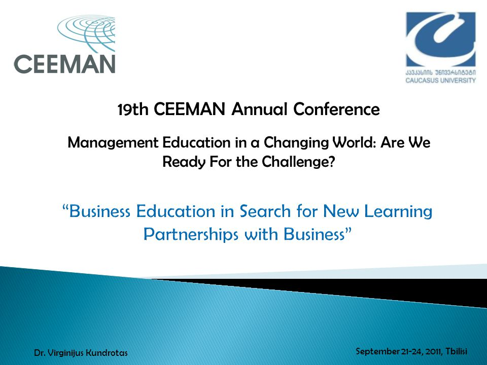 19th CEEMAN Annual Conference Management Education in a Changing World: Are We Ready For the Challenge? September 21-24, 2011, Tbilisi Dr. Virginijus