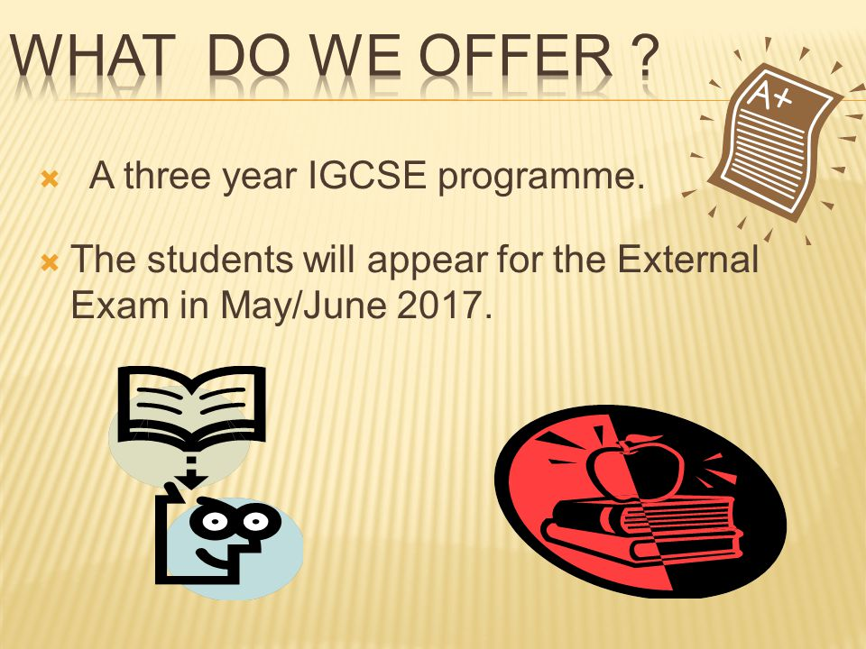 A three year IGCSE programme. The students will appear for the External Exam in May/June 2017.