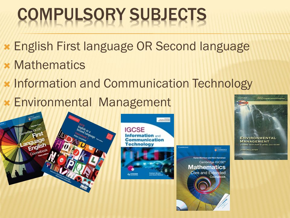 English First language OR Second language Mathematics Information and Communication Technology Environmental Management