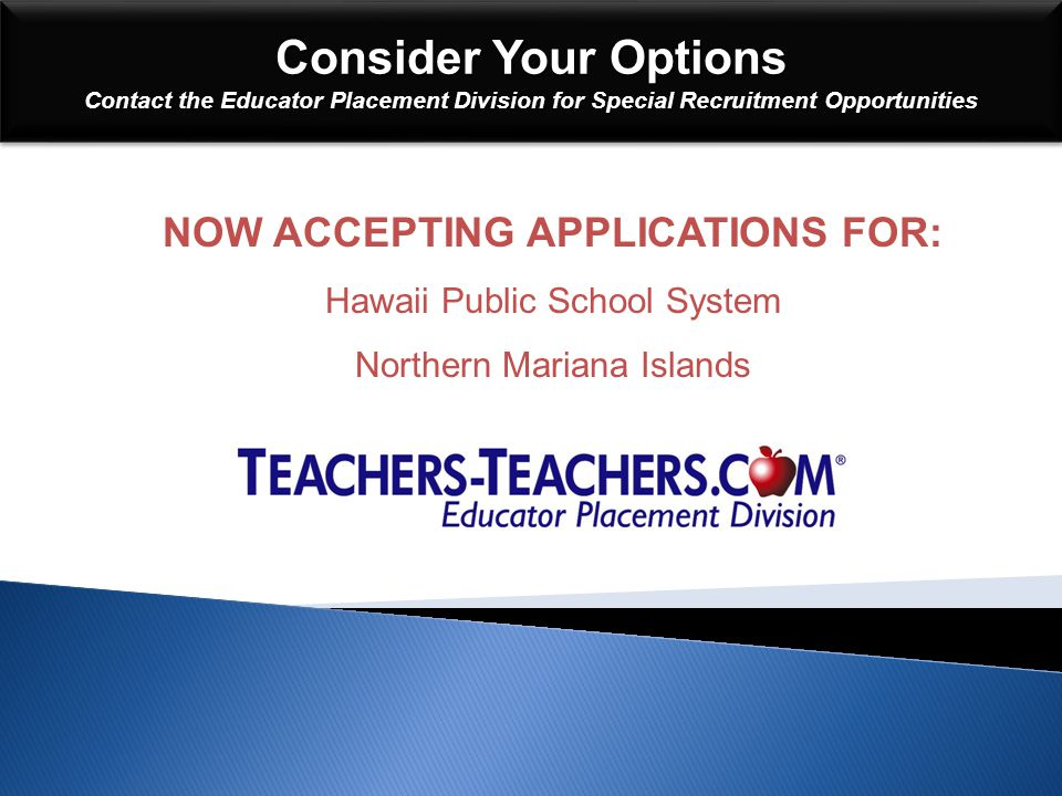 Consider Your Options Contact the Educator Placement Division for Special Recruitment Opportunities Consider Your Options Contact the Educator Placement Division for Special Recruitment Opportunities NOW ACCEPTING APPLICATIONS FOR: Hawaii Public School System Northern Mariana Islands