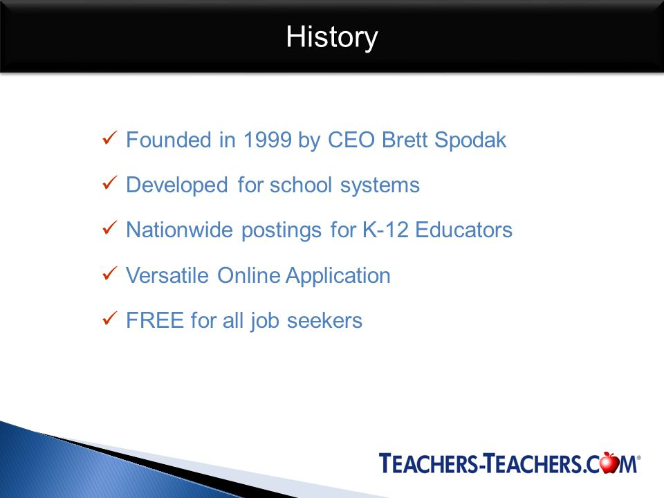 HistoryHistory Founded in 1999 by CEO Brett Spodak Developed for school systems Nationwide postings for K-12 Educators Versatile Online Application FREE for all job seekers