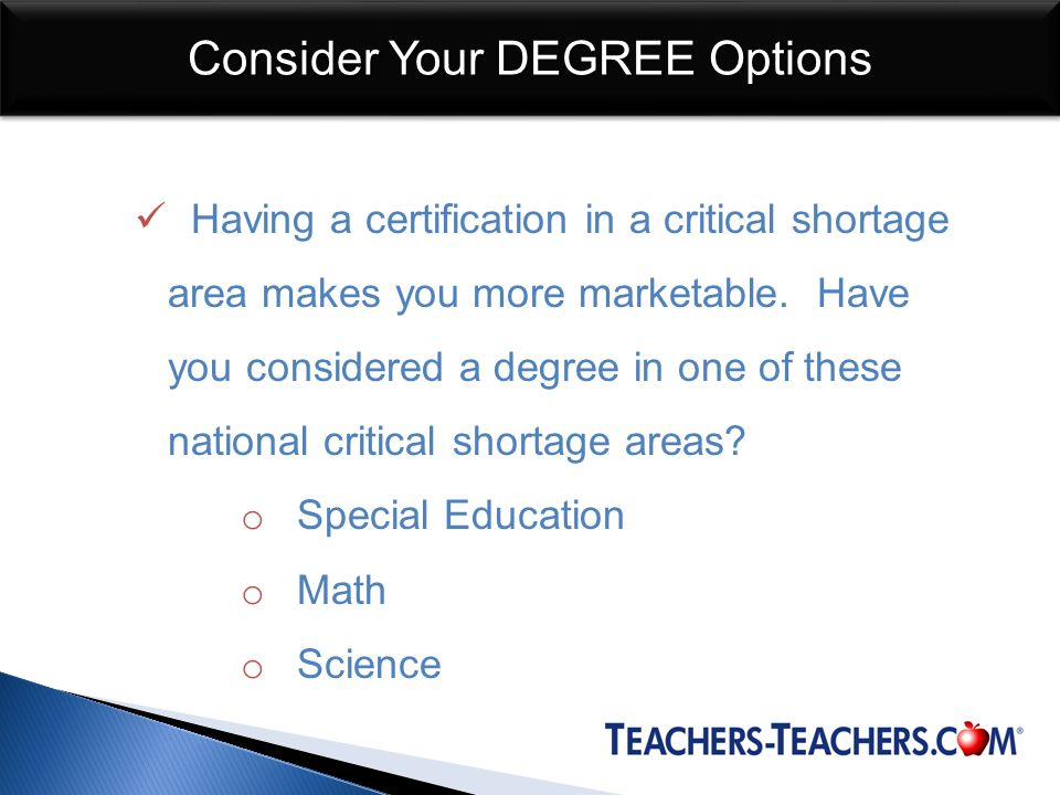 Consider Your DEGREE Options Having a certification in a critical shortage area makes you more marketable.