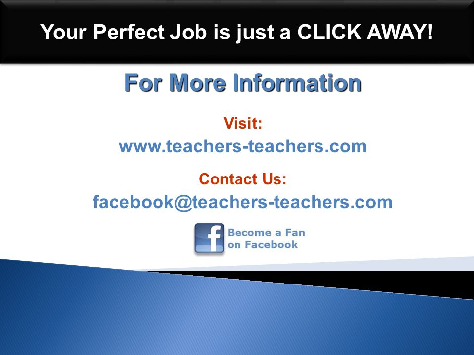 For More Information Visit: www.teachers-teachers.com Contact Us: facebook@teachers-teachers.com Your Perfect Job is just a CLICK AWAY!