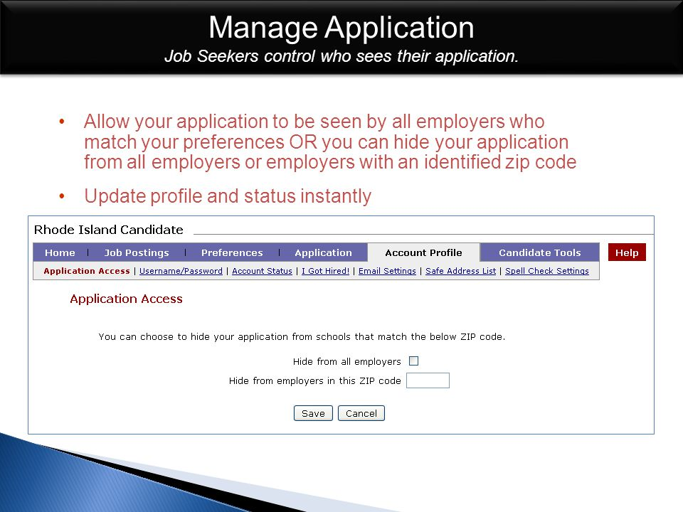 Allow your application to be seen by all employers who match your preferences OR you can hide your application from all employers or employers with an identified zip code Update profile and status instantly Manage Application Manage Application Job Seekers control who sees their application.