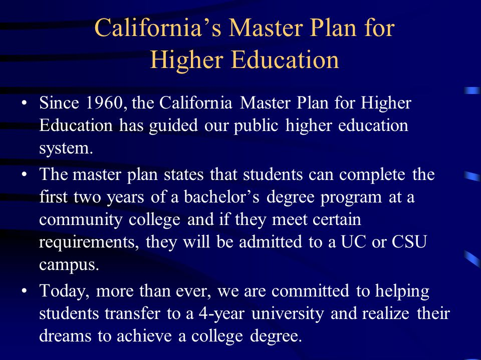 Californias Master Plan for Higher Education Since 1960, the California Master Plan for Higher Education has guided our public higher education system.