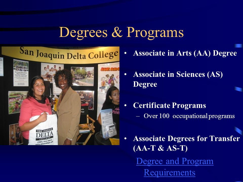 Degrees & Programs Associate in Arts (AA) Degree Associate in Sciences (AS) Degree Certificate Programs –Over 100 occupational programs Associate Degrees for Transfer (AA-T & AS-T) Degree and Program Requirements